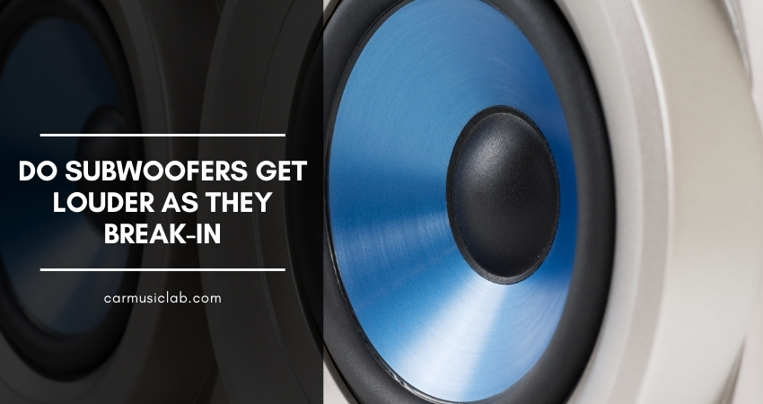 Do Subwoofers Get Louder as They Break-In